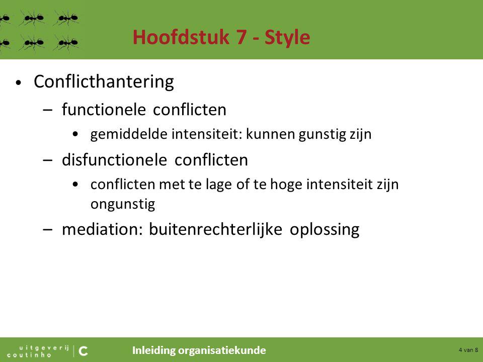 Inleiding organisatiekunde 5 van 8 Hoofdstuk 7 - Style Stijlen van conflictmanagement –toegeven –vermijden –domineren –samenwerken –meest ideaal: nadruk ligt zowel op eigenbelang als op het belang van de ander  win-winverhouding