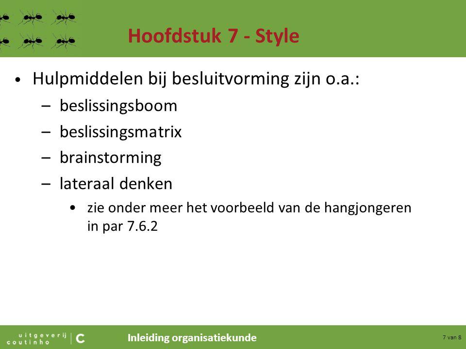 Inleiding organisatiekunde 7 van 8 Hoofdstuk 7 - Style Hulpmiddelen bij besluitvorming zijn o.a.: –beslissingsboom –beslissingsmatrix –brainstorming –