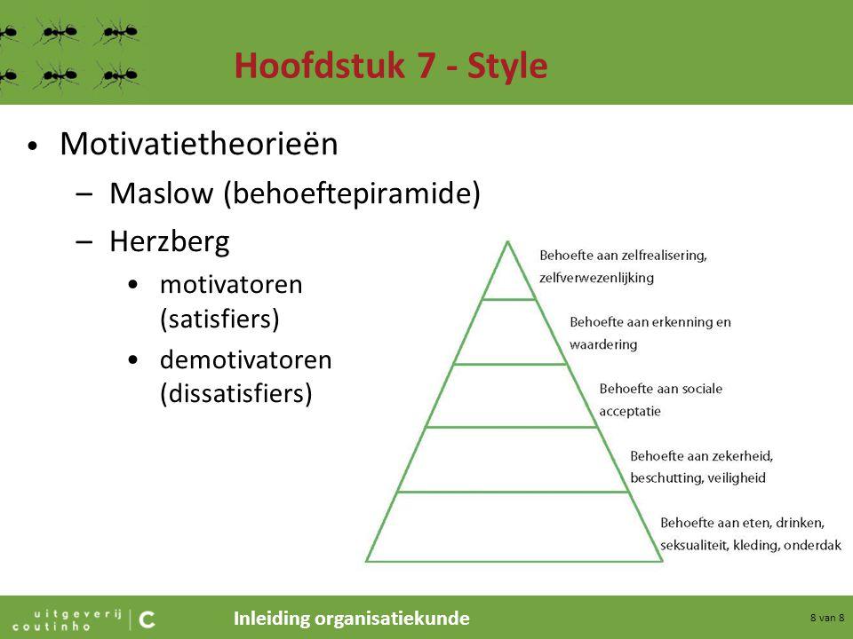 Inleiding organisatiekunde 8 van 8 Hoofdstuk 7 - Style Motivatietheorieën –Maslow (behoeftepiramide) –Herzberg motivatoren (satisfiers) demotivatoren