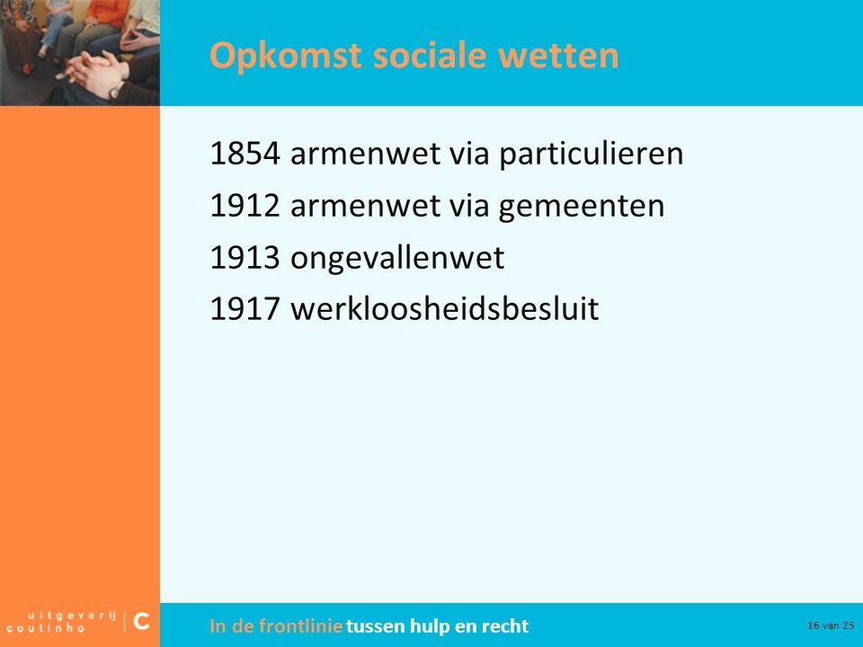 In de frontlinie tussen hulp en recht 16 van 25 Opkomst sociale wetten 1854 armenwet via particulieren 1912 armenwet via gemeenten 1913 ongevallenwet