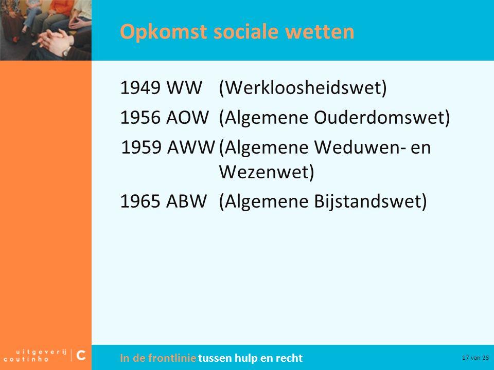 In de frontlinie tussen hulp en recht 17 van 25 Opkomst sociale wetten 1949 WW(Werkloosheidswet) 1956 AOW(Algemene Ouderdomswet) 1959 AWW(Algemene Wed