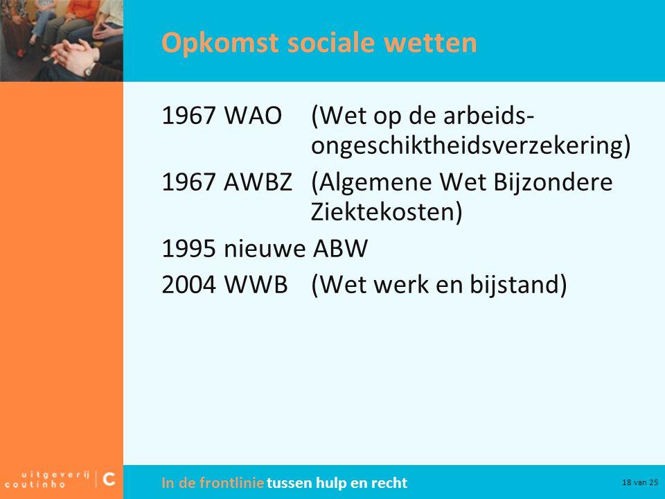 In de frontlinie tussen hulp en recht 18 van 25 Opkomst sociale wetten 1967 WAO(Wet op de arbeids- ongeschiktheidsverzekering) 1967 AWBZ(Algemene Wet