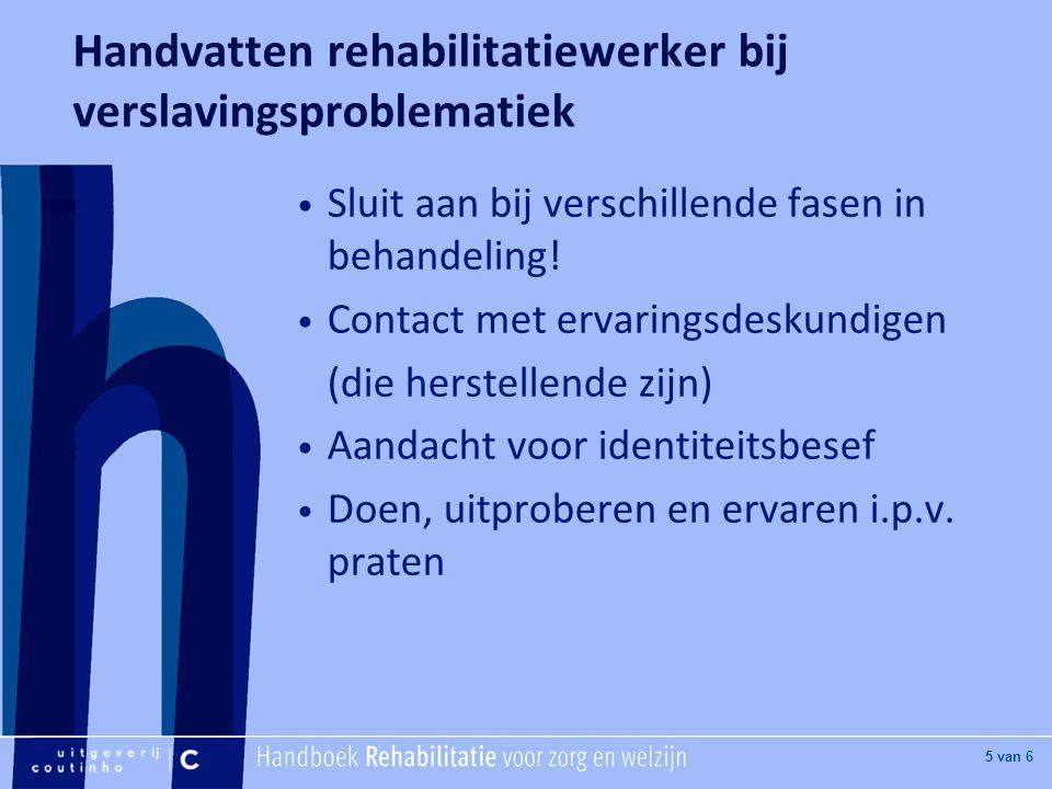 [Hier titel van boek] [Hier plaatje invoegen] 5 van 6 Handvatten rehabilitatiewerker bij verslavingsproblematiek Sluit aan bij verschillende fasen in behandeling.
