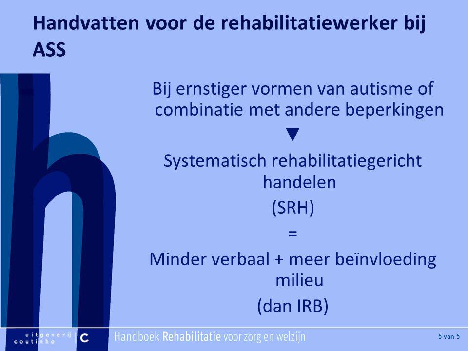 [Hier titel van boek] [Hier plaatje invoegen] 5 van 5 Handvatten voor de rehabilitatiewerker bij ASS Bij ernstiger vormen van autisme of combinatie met andere beperkingen ▼ Systematisch rehabilitatiegericht handelen (SRH) = Minder verbaal + meer beïnvloeding milieu (dan IRB)