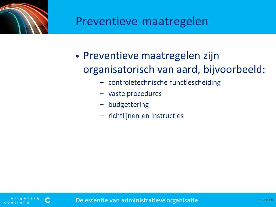 De essentie van administratieve organisatie 11 van 18 Preventieve maatregelen Preventieve maatregelen zijn organisatorisch van aard, bijvoorbeeld: –co