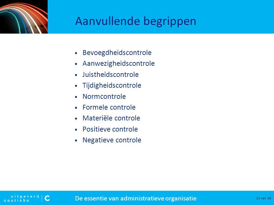 De essentie van administratieve organisatie 13 van 18 Aanvullende begrippen Bevoegdheidscontrole Aanwezigheidscontrole Juistheidscontrole Tijdigheidsc