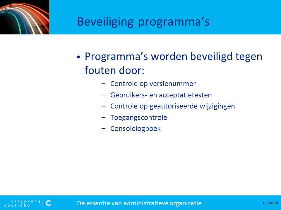De essentie van administratieve organisatie 16 van 18 Beveiliging programma's Programma's worden beveiligd tegen fouten door: –Controle op versienumme