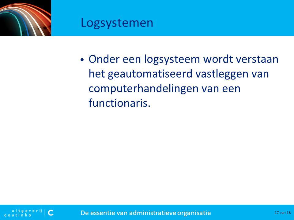 De essentie van administratieve organisatie 17 van 18 Onder een logsysteem wordt verstaan het geautomatiseerd vastleggen van computerhandelingen van e