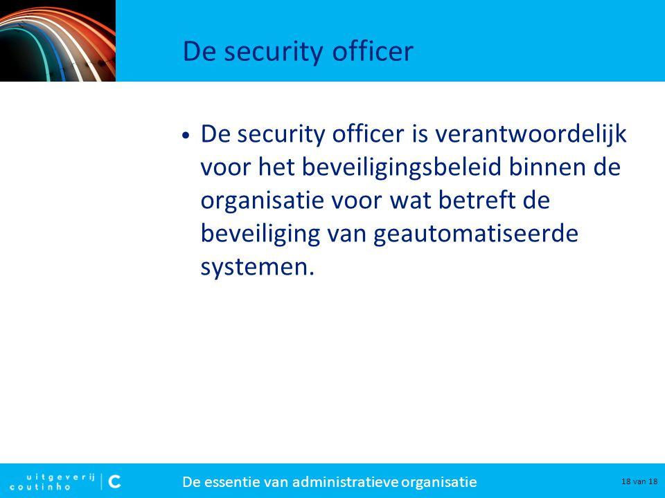 De essentie van administratieve organisatie 18 van 18 De security officer De security officer is verantwoordelijk voor het beveiligingsbeleid binnen d