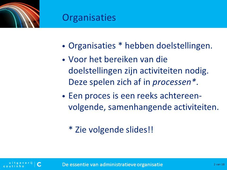 De essentie van administratieve organisatie 2 van 18 Organisaties Organisaties * hebben doelstellingen. Voor het bereiken van die doelstellingen zijn