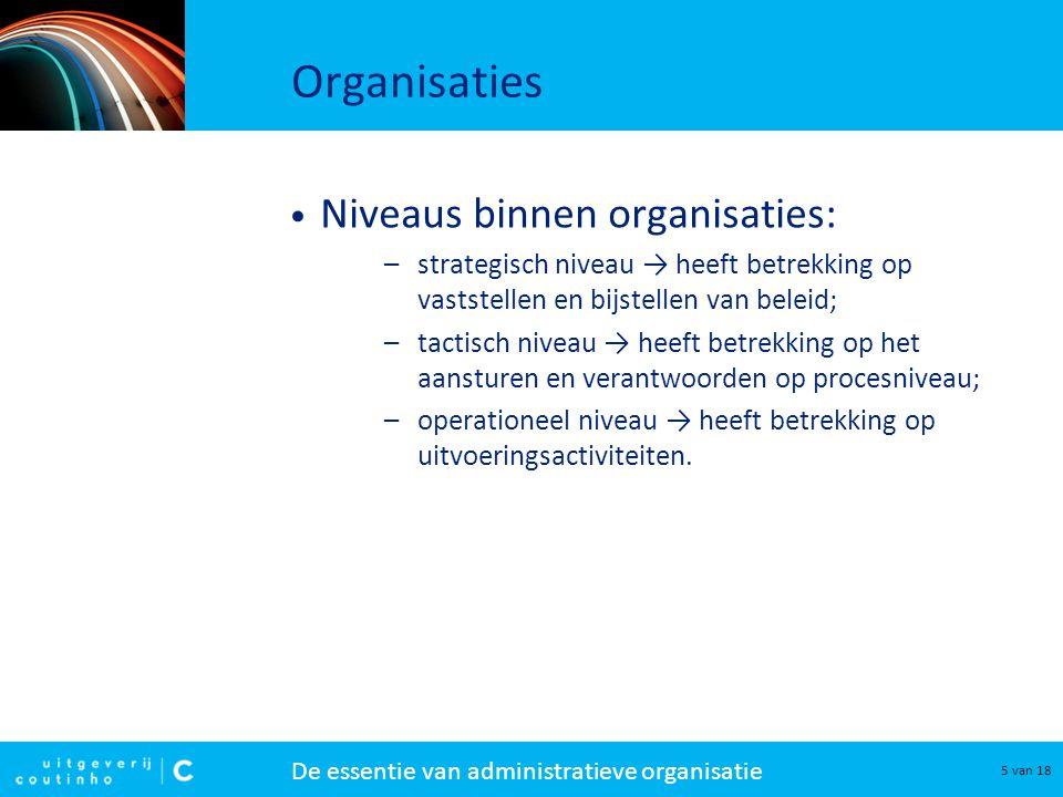 De essentie van administratieve organisatie 5 van 18 Organisaties Niveaus binnen organisaties: –strategisch niveau → heeft betrekking op vaststellen e