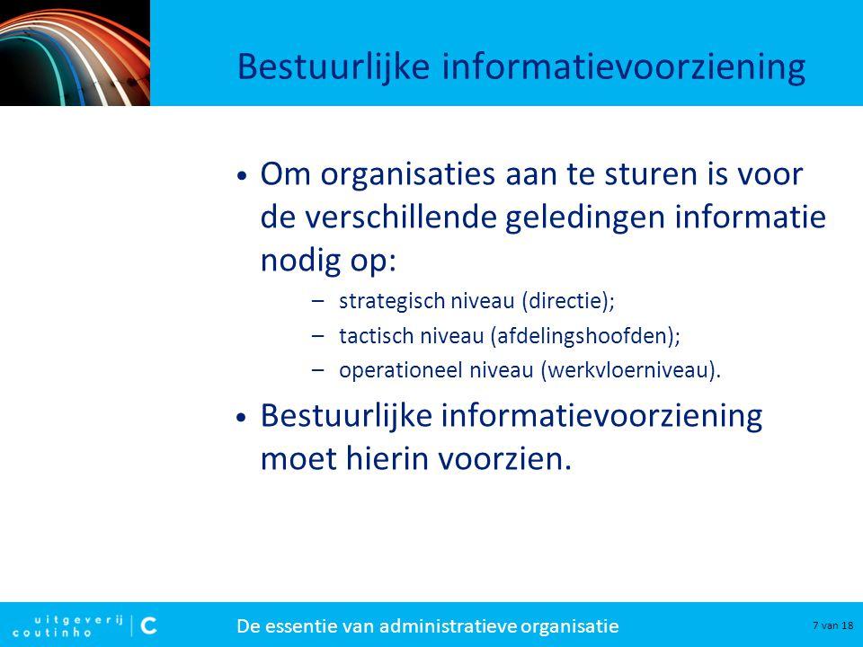 De essentie van administratieve organisatie 8 van 18 Informatie Informatie kan voor een organisatie van betekenis zijn als zij: –effectief is, dat wil zeggen: het beoogde effect bereikt; –betrouwbaar is, dat wil zeggen: juist, volledig, tijdig en geautoriseerd.