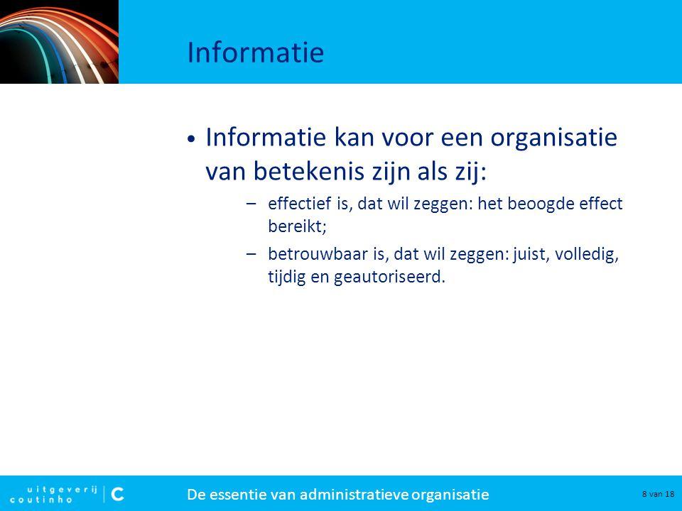 De essentie van administratieve organisatie 8 van 18 Informatie Informatie kan voor een organisatie van betekenis zijn als zij: –effectief is, dat wil