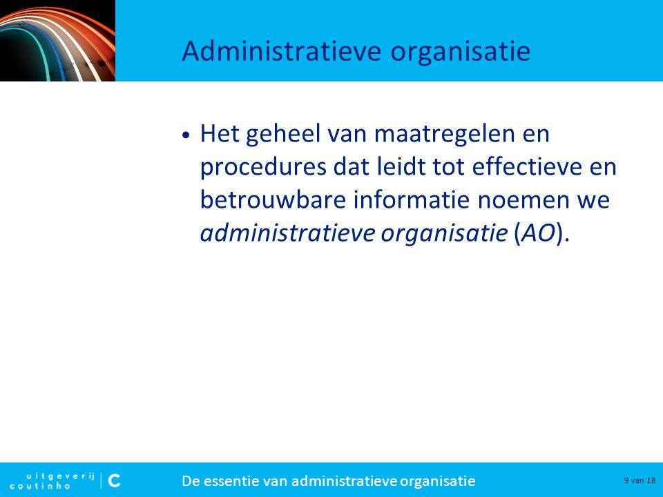 De essentie van administratieve organisatie 9 van 18 Administratieve organisatie Het geheel van maatregelen en procedures dat leidt tot effectieve en