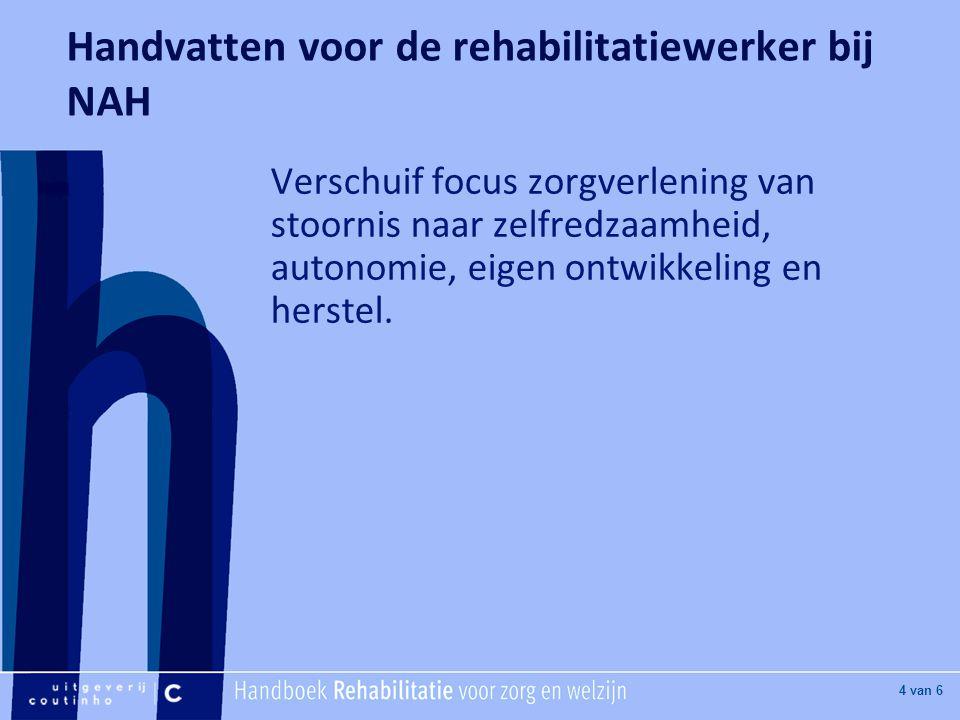 [Hier titel van boek] [Hier plaatje invoegen] 4 van 6 Handvatten voor de rehabilitatiewerker bij NAH Verschuif focus zorgverlening van stoornis naar zelfredzaamheid, autonomie, eigen ontwikkeling en herstel.