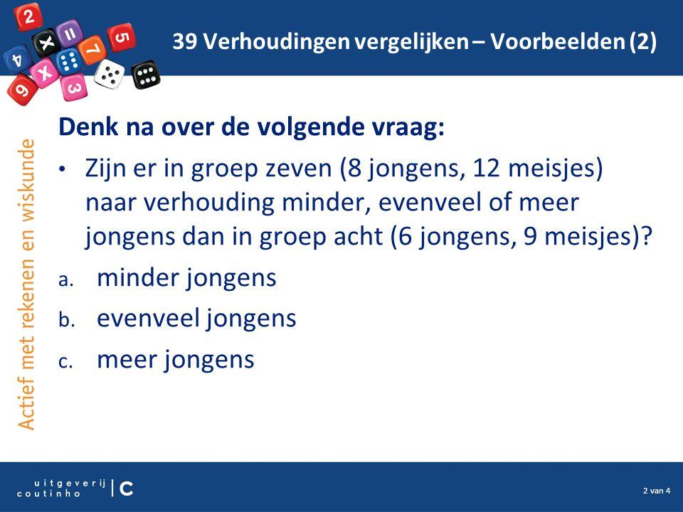 2 van 4 39 Verhoudingen vergelijken – Voorbeelden (2) Denk na over de volgende vraag: Zijn er in groep zeven (8 jongens, 12 meisjes) naar verhouding minder, evenveel of meer jongens dan in groep acht (6 jongens, 9 meisjes).