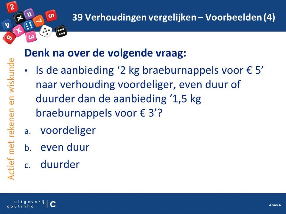 4 van 4 39 Verhoudingen vergelijken – Voorbeelden (4) Denk na over de volgende vraag: Is de aanbieding '2 kg braeburnappels voor € 5' naar verhouding voordeliger, even duur of duurder dan de aanbieding '1,5 kg braeburnappels voor € 3'.