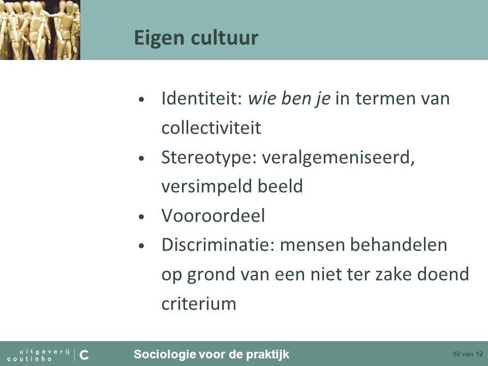 Sociologie voor de praktijk 10 van 12 Eigen cultuur Identiteit: wie ben je in termen van collectiviteit Stereotype: veralgemeniseerd, versimpeld beeld