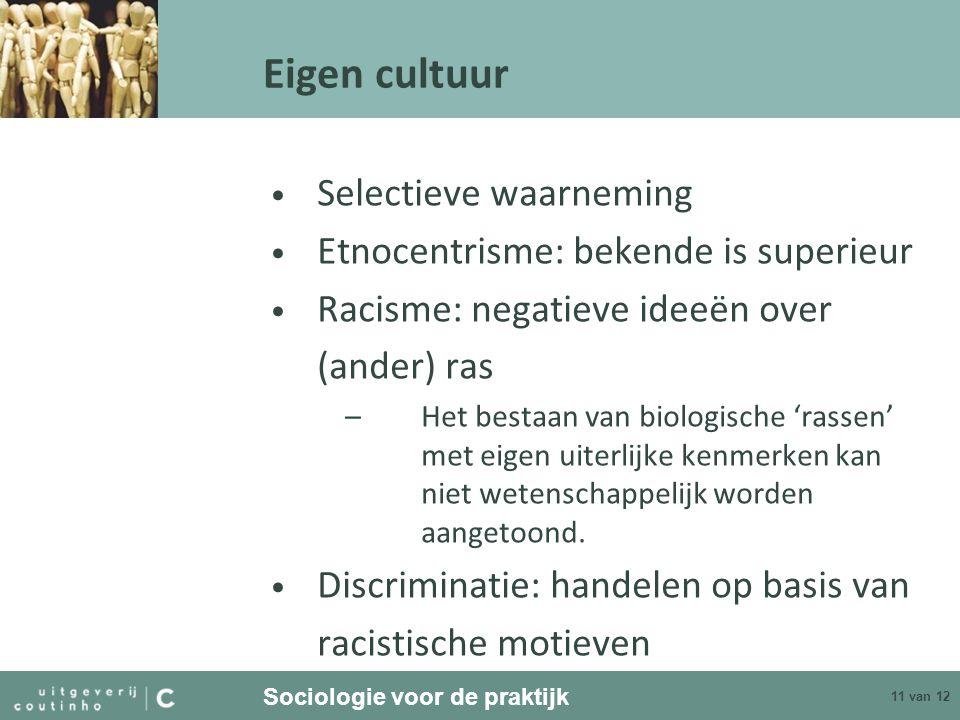 Sociologie voor de praktijk 11 van 12 Eigen cultuur Selectieve waarneming Etnocentrisme: bekende is superieur Racisme: negatieve ideeën over (ander) ras –Het bestaan van biologische 'rassen' met eigen uiterlijke kenmerken kan niet wetenschappelijk worden aangetoond.