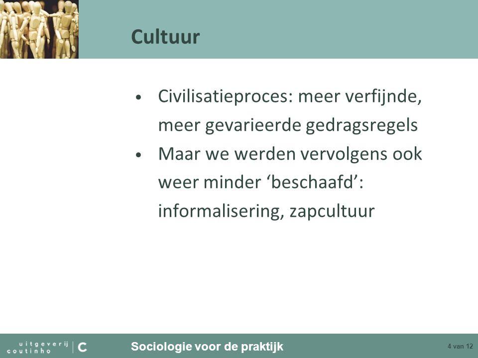 Sociologie voor de praktijk 4 van 12 Cultuur Civilisatieproces: meer verfijnde, meer gevarieerde gedragsregels Maar we werden vervolgens ook weer mind