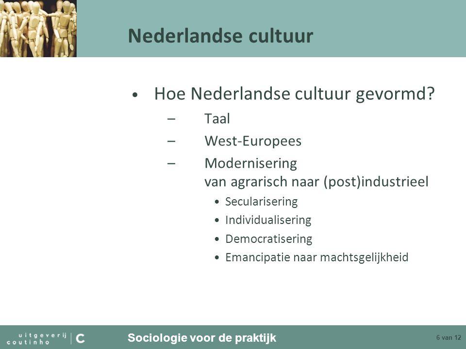 Sociologie voor de praktijk 6 van 12 Nederlandse cultuur Hoe Nederlandse cultuur gevormd? –Taal –West-Europees –Modernisering van agrarisch naar (post