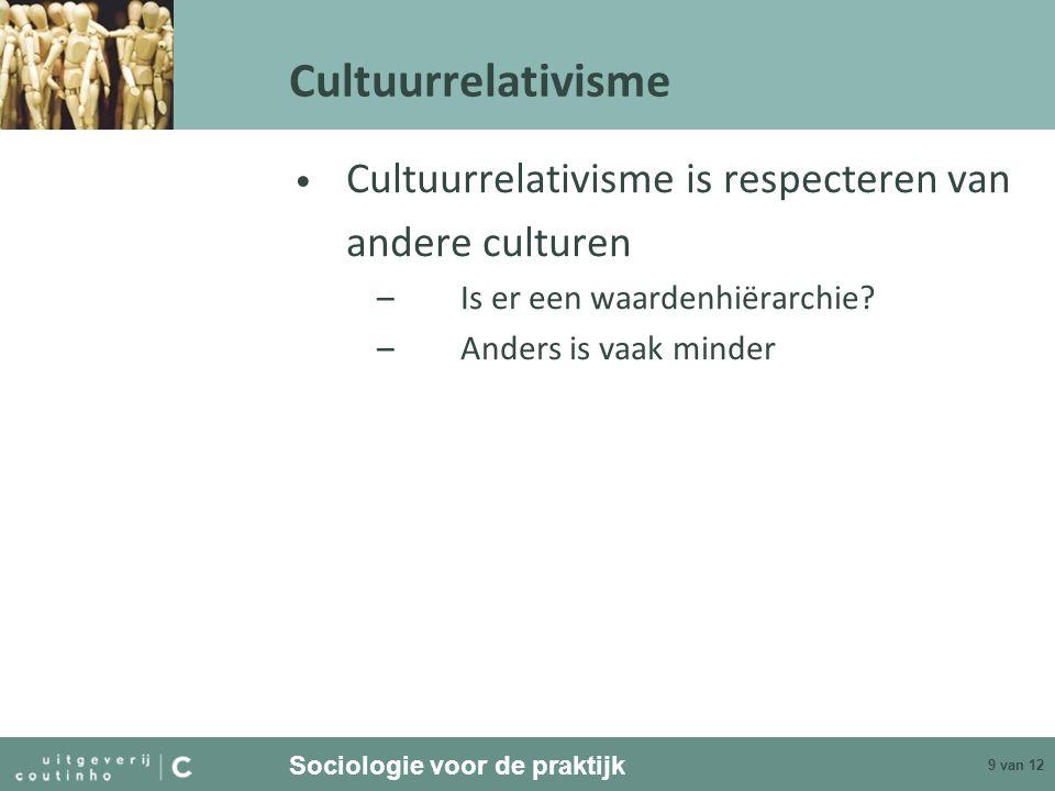 Sociologie voor de praktijk 9 van 12 Cultuurrelativisme Cultuurrelativisme is respecteren van andere culturen –Is er een waardenhiërarchie? –Anders is