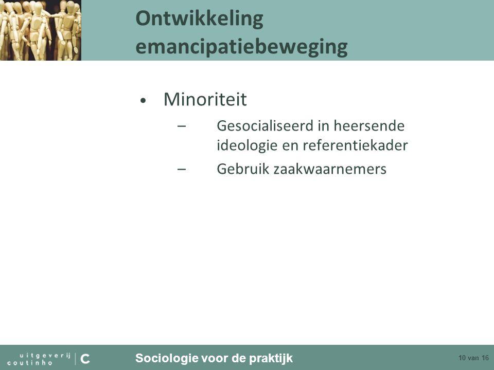 Sociologie voor de praktijk 10 van 16 Ontwikkeling emancipatiebeweging Minoriteit –Gesocialiseerd in heersende ideologie en referentiekader –Gebruik z