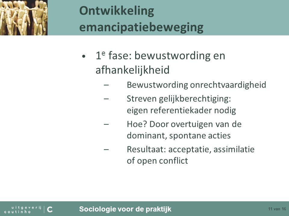 Sociologie voor de praktijk 11 van 16 Ontwikkeling emancipatiebeweging 1 e fase: bewustwording en afhankelijkheid –Bewustwording onrechtvaardigheid –S