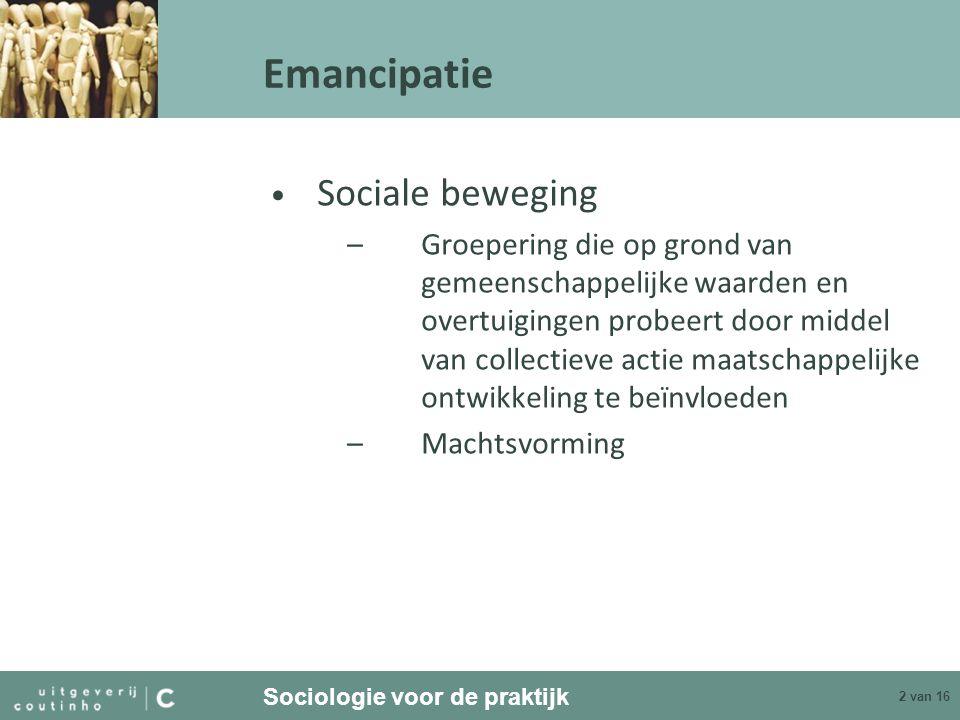 Sociologie voor de praktijk 2 van 16 Emancipatie Sociale beweging –Groepering die op grond van gemeenschappelijke waarden en overtuigingen probeert do