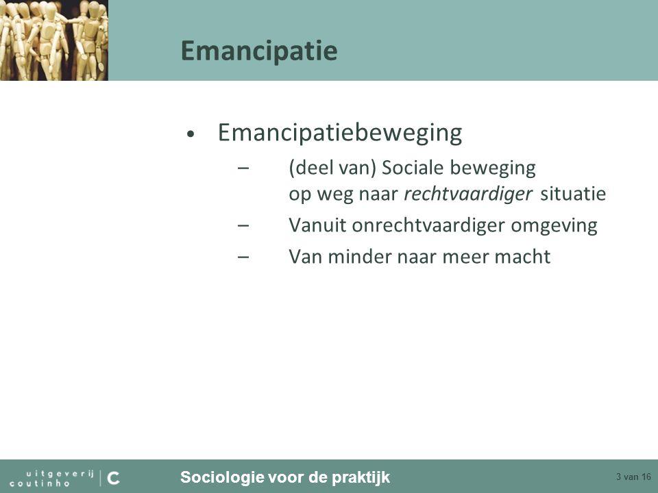 Sociologie voor de praktijk 3 van 16 Emancipatie Emancipatiebeweging –(deel van) Sociale beweging op weg naar rechtvaardiger situatie –Vanuit onrechtv