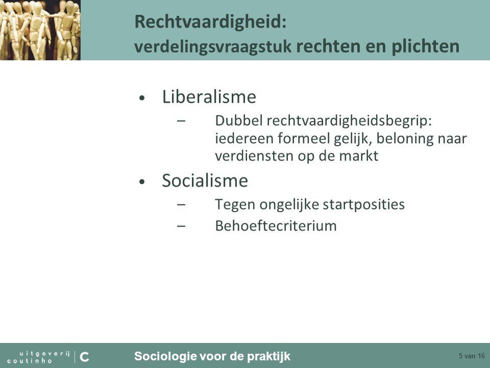 Sociologie voor de praktijk 5 van 16 Liberalisme –Dubbel rechtvaardigheidsbegrip: iedereen formeel gelijk, beloning naar verdiensten op de markt Socia