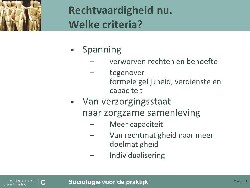 Sociologie voor de praktijk 7 van 16 Rechtvaardigheid nu. Welke criteria? Spanning –verworven rechten en behoefte –tegenover formele gelijkheid, verdi