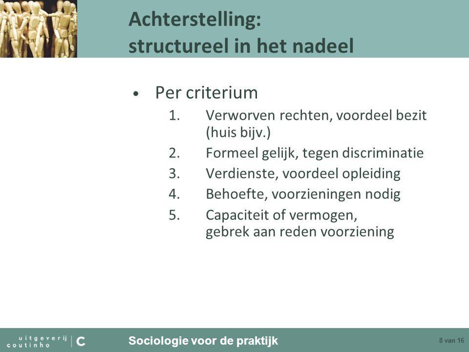 Sociologie voor de praktijk 8 van 16 Achterstelling: structureel in het nadeel Per criterium 1.Verworven rechten, voordeel bezit (huis bijv.) 2.Formee