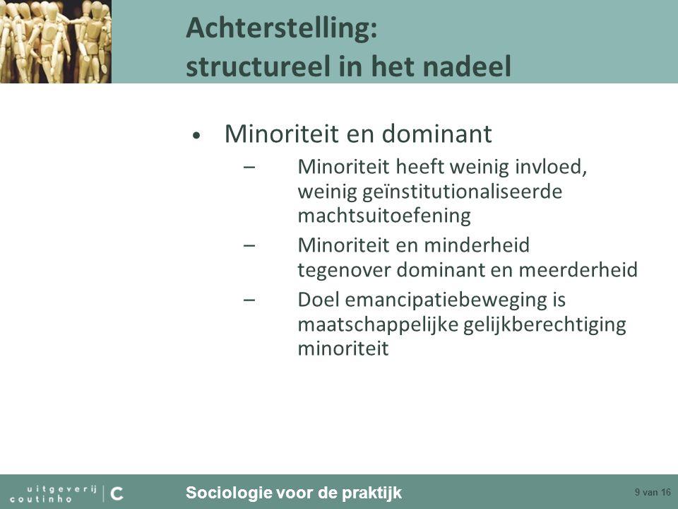 Sociologie voor de praktijk 9 van 16 Achterstelling: structureel in het nadeel Minoriteit en dominant –Minoriteit heeft weinig invloed, weinig geïnsti