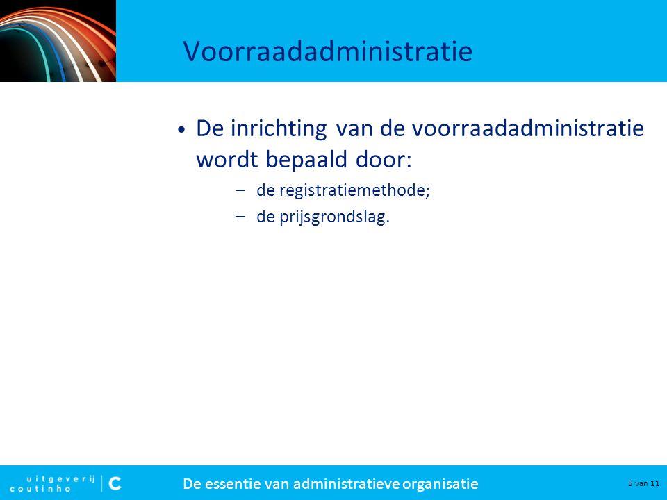 De essentie van administratieve organisatie 5 van 11 Voorraadadministratie De inrichting van de voorraadadministratie wordt bepaald door: –de registra