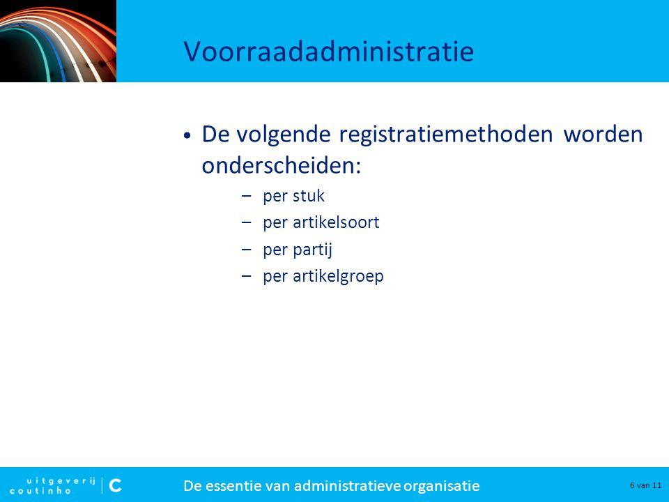 De essentie van administratieve organisatie 6 van 11 Voorraadadministratie De volgende registratiemethoden worden onderscheiden: –per stuk –per artike