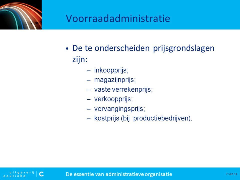 De essentie van administratieve organisatie 7 van 11 Voorraadadministratie De te onderscheiden prijsgrondslagen zijn: –inkoopprijs; –magazijnprijs; –v