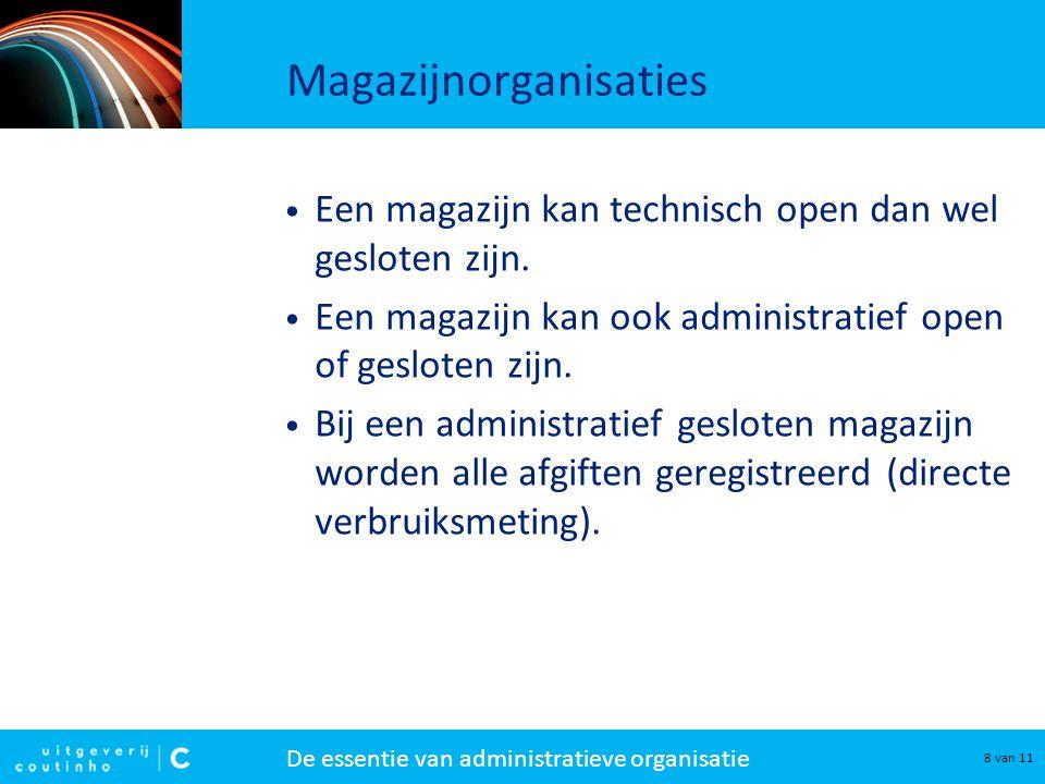 De essentie van administratieve organisatie 8 van 11 Magazijnorganisaties Een magazijn kan technisch open dan wel gesloten zijn. Een magazijn kan ook