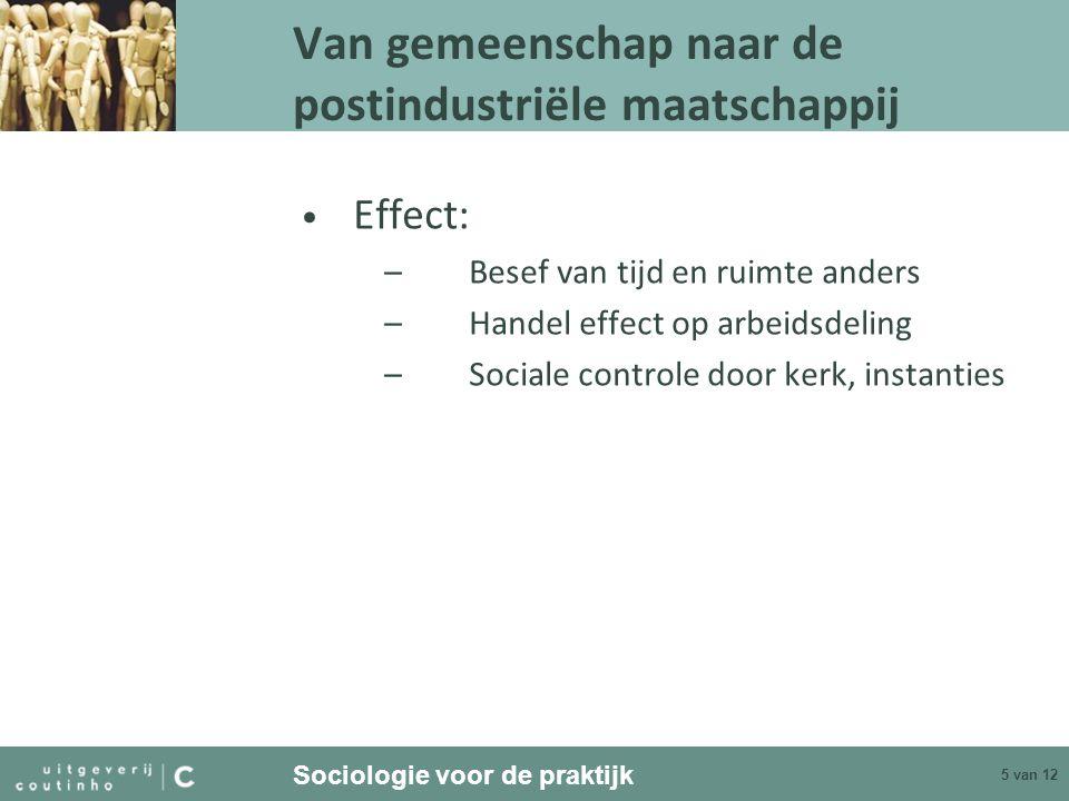 Sociologie voor de praktijk 5 van 12 Van gemeenschap naar de postindustriële maatschappij Effect: –Besef van tijd en ruimte anders –Handel effect op a