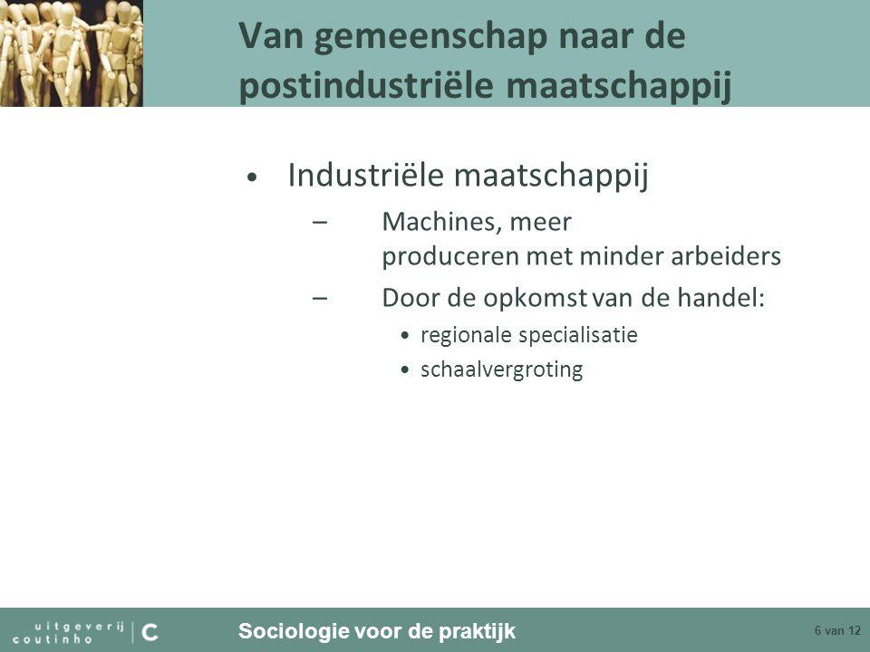 Sociologie voor de praktijk 6 van 12 Van gemeenschap naar de postindustriële maatschappij Industriële maatschappij –Machines, meer produceren met mind