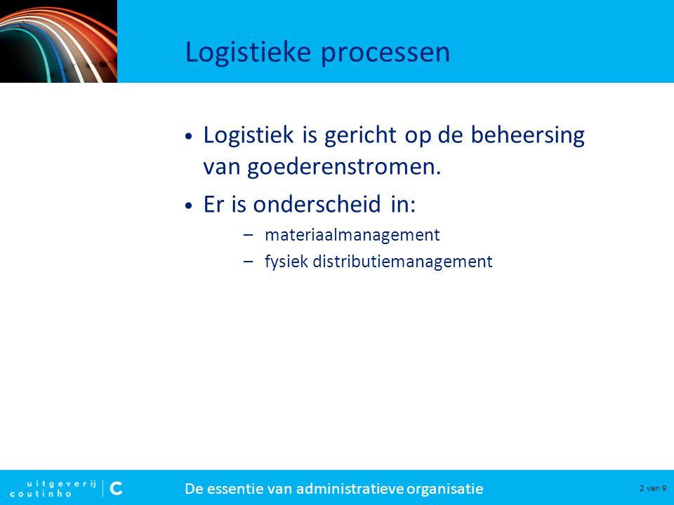 De essentie van administratieve organisatie 2 van 9 Logistieke processen Logistiek is gericht op de beheersing van goederenstromen. Er is onderscheid