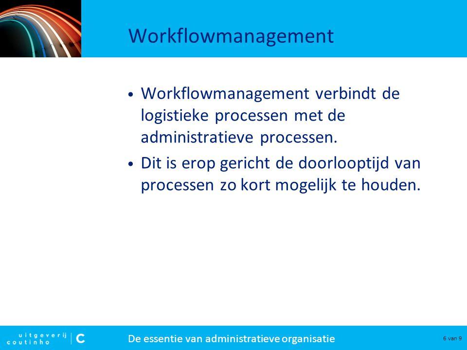 De essentie van administratieve organisatie 6 van 9 Workflowmanagement Workflowmanagement verbindt de logistieke processen met de administratieve proc