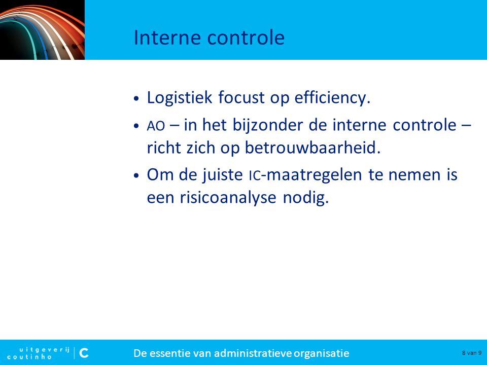 De essentie van administratieve organisatie 8 van 9 Interne controle Logistiek focust op efficiency. AO – in het bijzonder de interne controle – richt