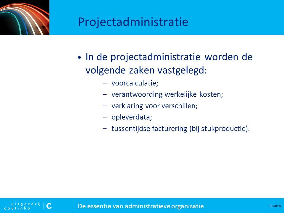 De essentie van administratieve organisatie 6 van 8 Projectadministratie In de projectadministratie worden de volgende zaken vastgelegd: –voorcalculat