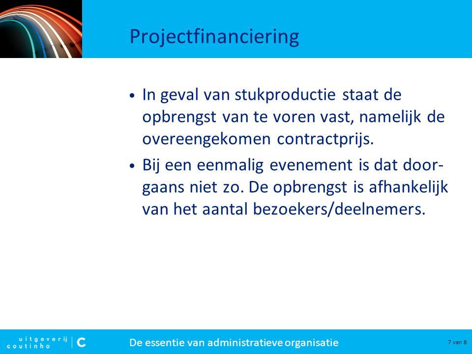 De essentie van administratieve organisatie 8 van 8 Projectfinanciering Essentieel voor de financiële beheersing van het project is een deugdelijke projectbegroting.