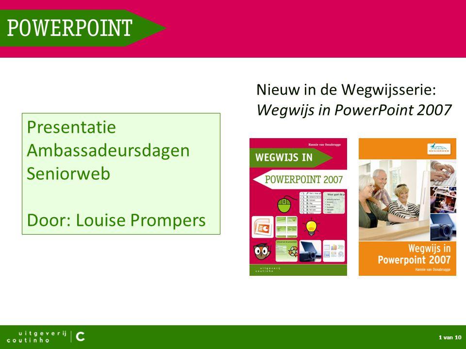 1 van 10 POWERPOINT Nieuw in de Wegwijsserie: Wegwijs in PowerPoint 2007 Presentatie Ambassadeursdagen Seniorweb Door: Louise Prompers