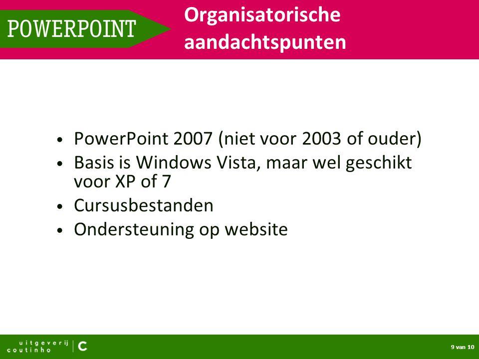 9 van 10 POWERPOINT PowerPoint 2007 (niet voor 2003 of ouder) Basis is Windows Vista, maar wel geschikt voor XP of 7 Cursusbestanden Ondersteuning op website Organisatorische aandachtspunten