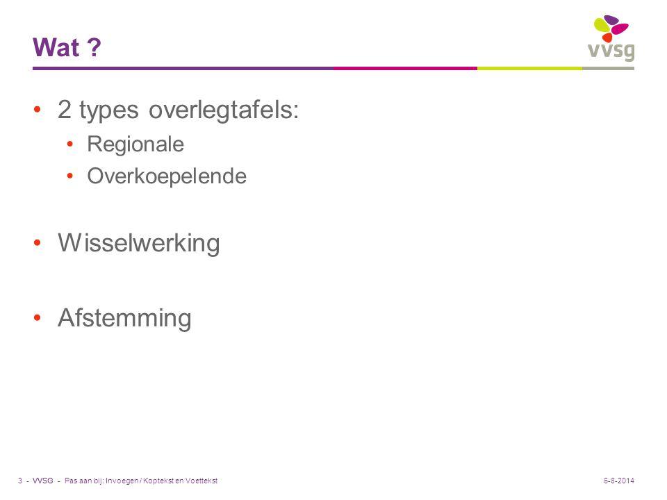 VVSG - Wat ? 2 types overlegtafels: Regionale Overkoepelende Wisselwerking Afstemming Pas aan bij: Invoegen / Koptekst en Voettekst3 -6-8-2014