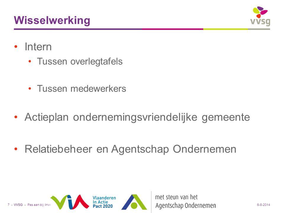 VVSG - Wisselwerking Intern Tussen overlegtafels Tussen medewerkers Actieplan ondernemingsvriendelijke gemeente Relatiebeheer en Agentschap Ondernemen Pas aan bij: Invoegen / Koptekst en Voettekst7 -6-8-2014