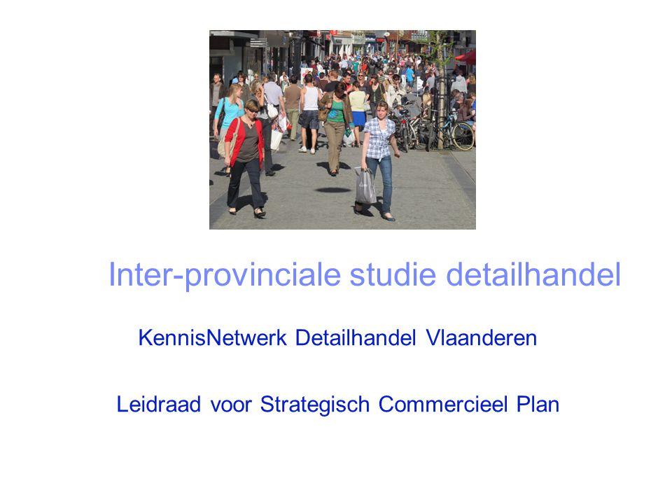 Leidraad voor strategisch commercieel plan Inter-provinciale studie detailhandel KennisNetwerk Detailhandel Vlaanderen Leidraad voor Strategisch Commercieel Plan